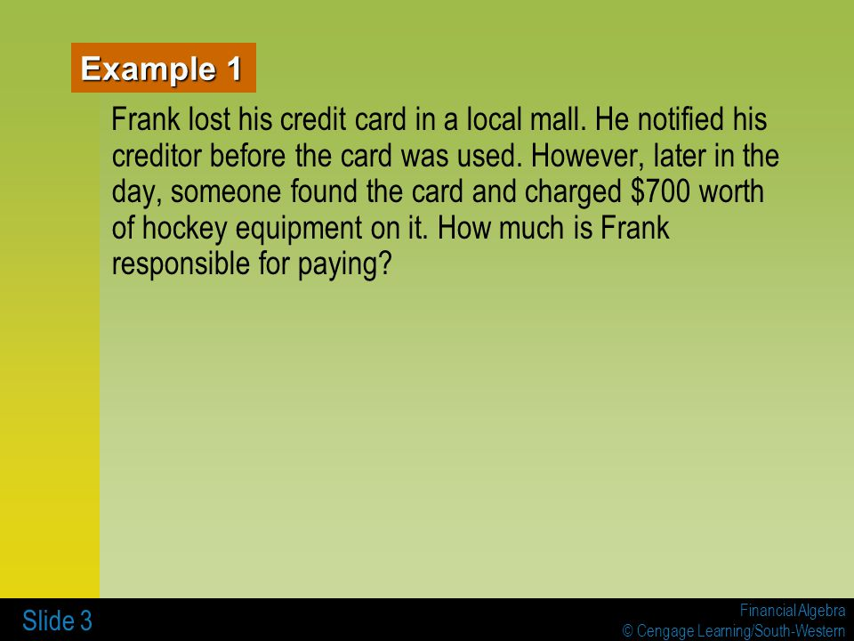 Financial Algebra © Cengage Learning/South-Western Slide 3 Example 1 Frank lost his credit card in a local mall.