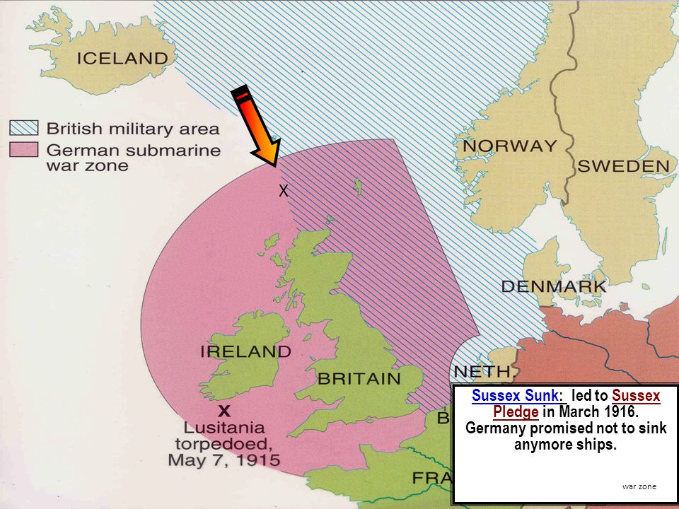 Sussex Sunk: led to Sussex Pledge in March 1916. Germany promised not to sink anymore ships.