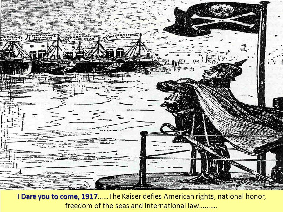 I Dare you to come, 1917 I Dare you to come, 1917……The Kaiser defies American rights, national honor, freedom of the seas and international law……….