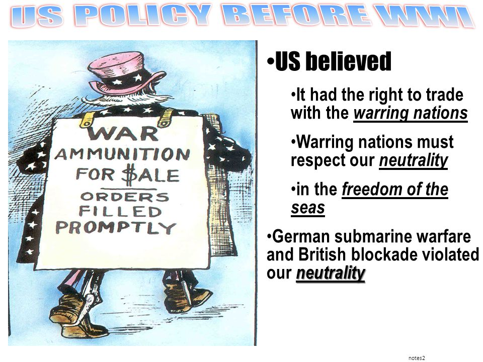 notes2 US believed warring nations It had the right to trade with the warring nations neutrality Warring nations must respect our neutrality freedom of the seas in the freedom of the seas neutrality German submarine warfare and British blockade violated our neutrality