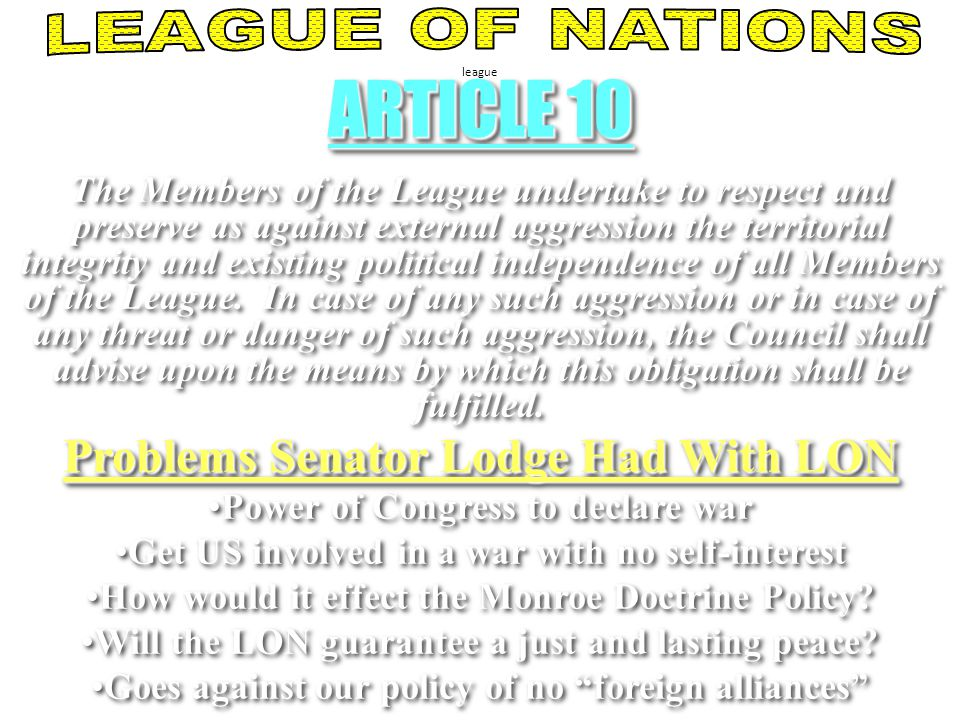 league ARTICLE 10 The Members of the League undertake to respect and preserve as against external aggression the territorial integrity and existing political independence of all Members of the League.