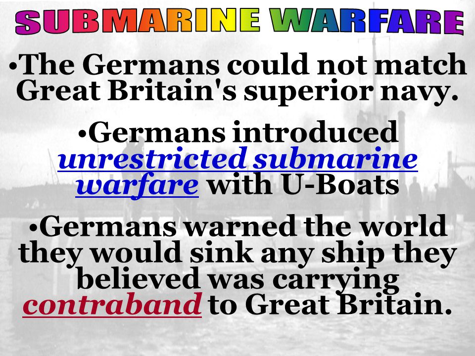 The Germans could not match Great Britain's superior navy. Germans introduced unrestricted submarine warfare with U-Boats Germans warned the world the