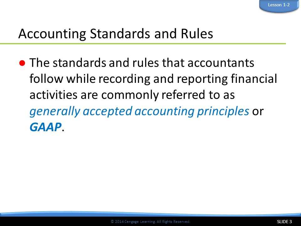 © 2014 Cengage Learning. All Rights Reserved. Accounting Standards and Rules ●The standards and rules that accountants follow while recording and repo