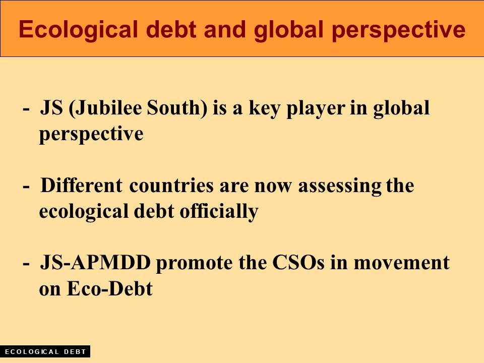 - JS (Jubilee South) is a key player in global perspective - Different countries are now assessing the ecological debt officially - JS-APMDD promote the CSOs in movement on Eco-Debt Ecological debt and global perspective E C O L O G IC A L D E B T