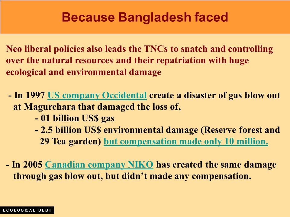 Neo liberal policies also leads the TNCs to snatch and controlling over the natural resources and their repatriation with huge ecological and environmental damage - In 1997 US company Occidental create a disaster of gas blow out at Magurchara that damaged the loss of, - 01 billion US$ gas - 2.5 billion US$ environmental damage (Reserve forest and 29 Tea garden) but compensation made only 10 million.