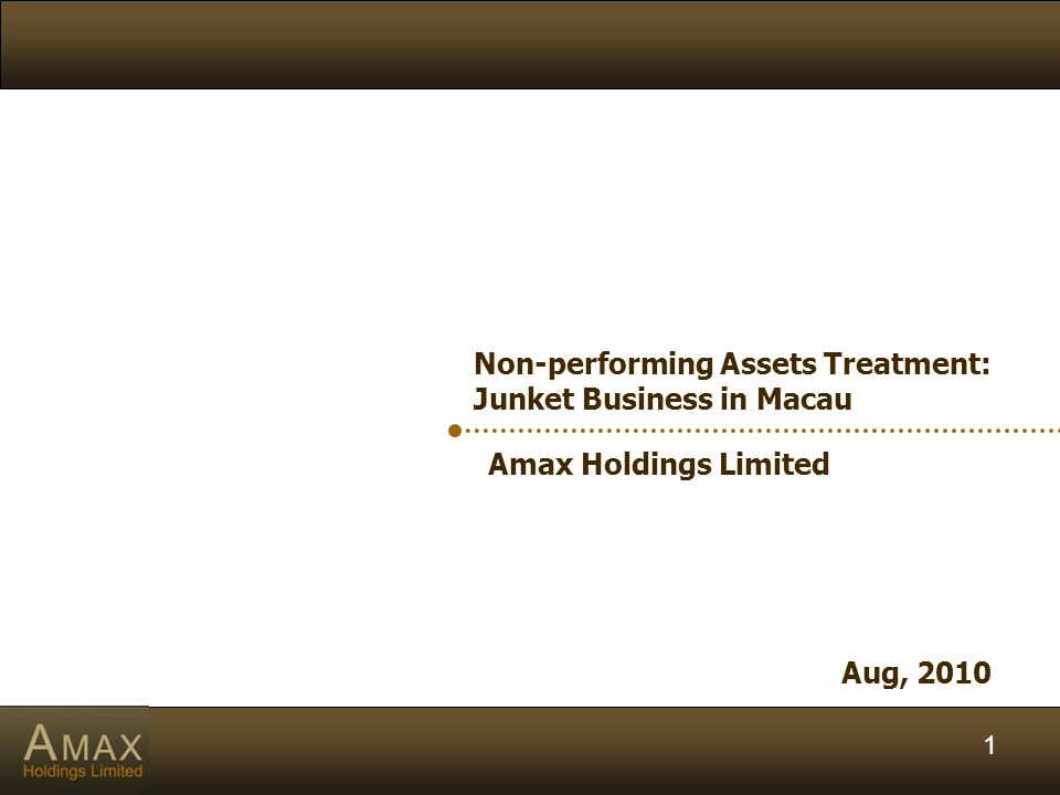 1 Amax Holdings Limited Aug, 2010 Non-performing Assets Treatment: Junket Business in Macau