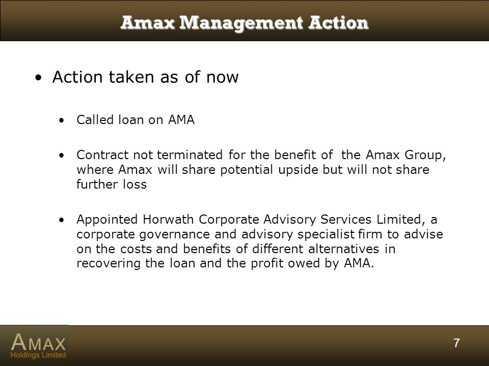 7 Amax Management Action Action taken as of now Called loan on AMA Contract not terminated for the benefit of the Amax Group, where Amax will share potential upside but will not share further loss Appointed Horwath Corporate Advisory Services Limited, a corporate governance and advisory specialist firm to advise on the costs and benefits of different alternatives in recovering the loan and the profit owed by AMA.