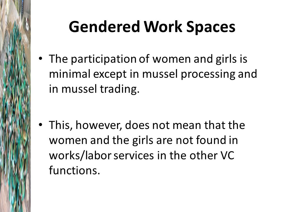 Gendered Work Spaces The participation of women and girls is minimal except in mussel processing and in mussel trading.