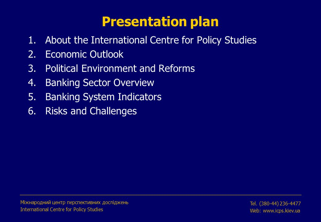 Presentation plan 1.About the International Centre for Policy Studies 2.Economic Outlook 3.Political Environment and Reforms 4.Banking Sector Overview 5.Banking System Indicators 6.Risks and Challenges Міжнародний центр перспективних досліджень International Centre for Policy Studies Tel.