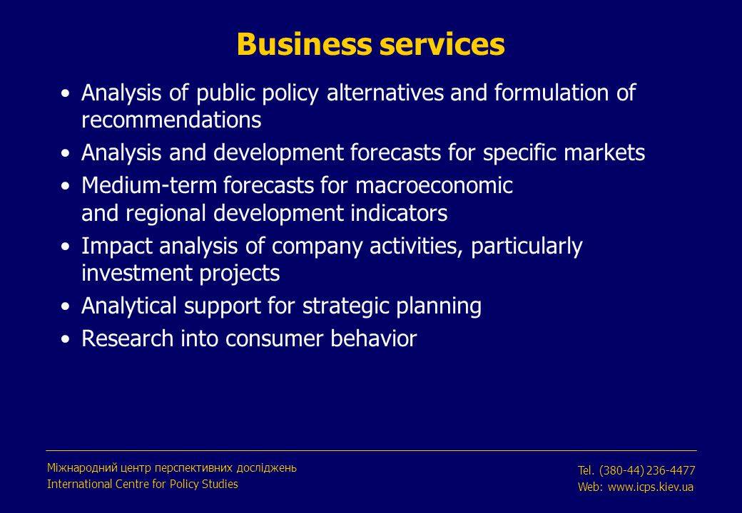 Analysis of public policy alternatives and formulation of recommendations Analysis and development forecasts for specific markets Medium-term forecasts for macroeconomic and regional development indicators Impact analysis of company activities, particularly investment projects Analytical support for strategic planning Research into consumer behavior Business services Міжнародний центр перспективних досліджень International Centre for Policy Studies Tel.