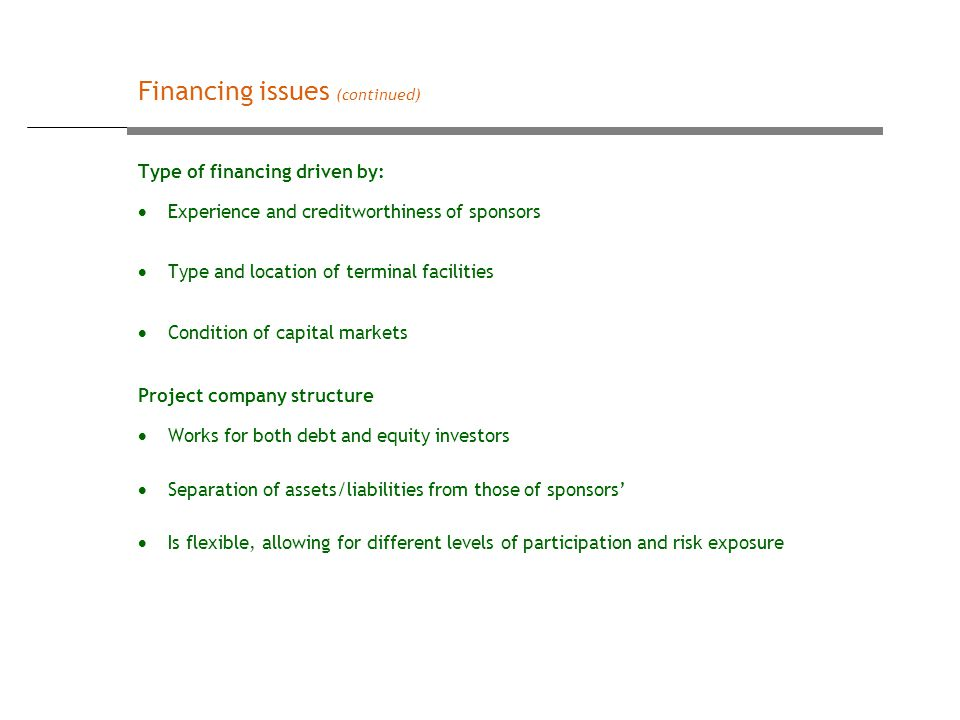 Type of financing driven by:  Experience and creditworthiness of sponsors  Type and location of terminal facilities  Condition of capital markets Project company structure  Works for both debt and equity investors  Separation of assets/liabilities from those of sponsors'  Is flexible, allowing for different levels of participation and risk exposure Financing issues (continued)
