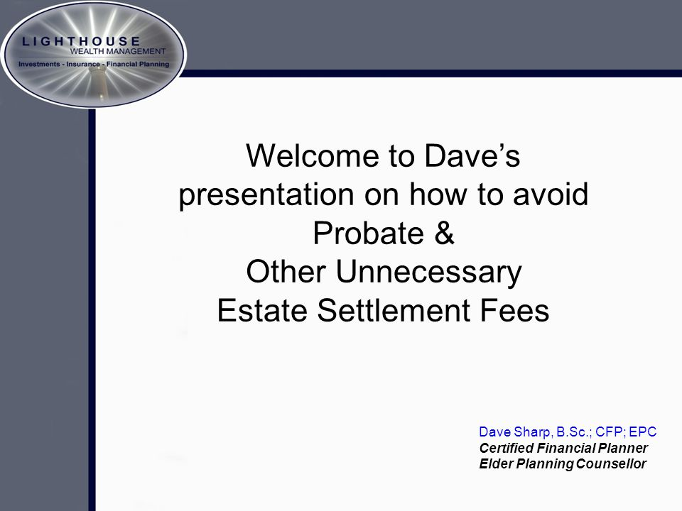 Crafting The Memory A brief look at estate planning… Welcome to Dave's presentation on how to avoid Probate & Other Unnecessary Estate Settlement Fees Dave Sharp, B.Sc.; CFP; EPC Certified Financial Planner Elder Planning Counsellor
