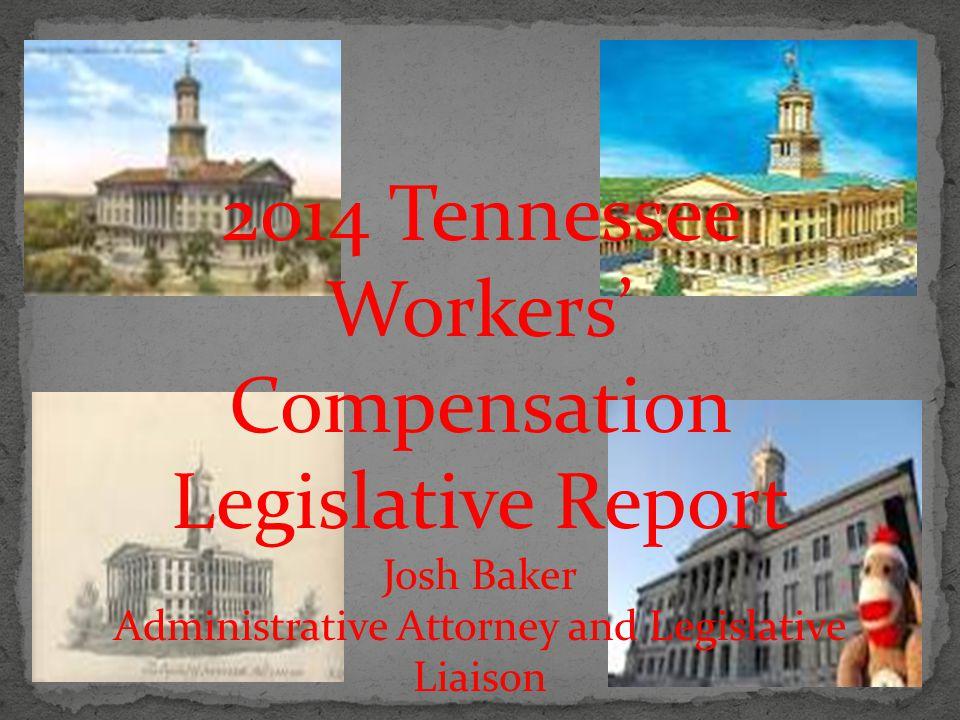 2014 Tennessee Workers' Compensation Legislative Report Josh Baker Administrative Attorney and Legislative Liaison