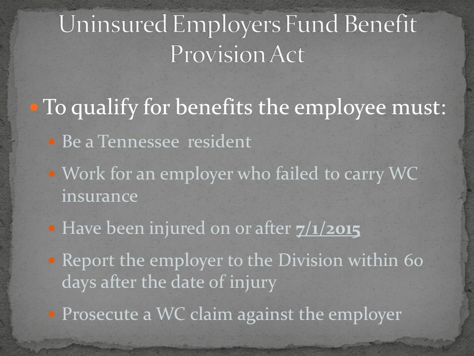 To qualify for benefits the employee must: Be a Tennessee resident Work for an employer who failed to carry WC insurance Have been injured on or after 7/1/2015 Report the employer to the Division within 60 days after the date of injury Prosecute a WC claim against the employer