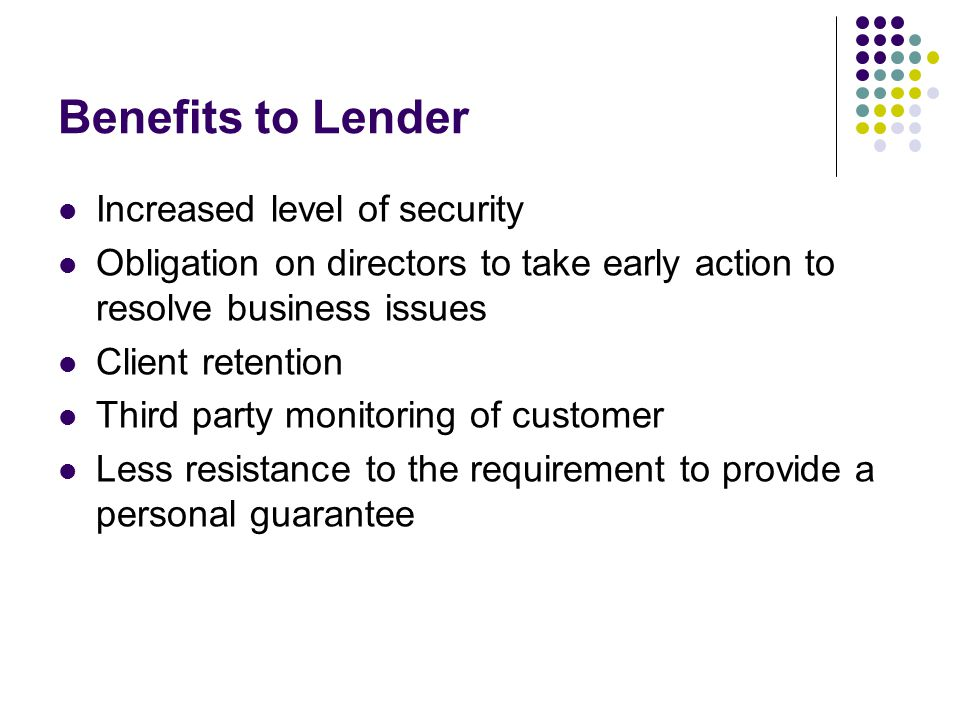 Benefits to Lender Increased level of security Obligation on directors to take early action to resolve business issues Client retention Third party mo
