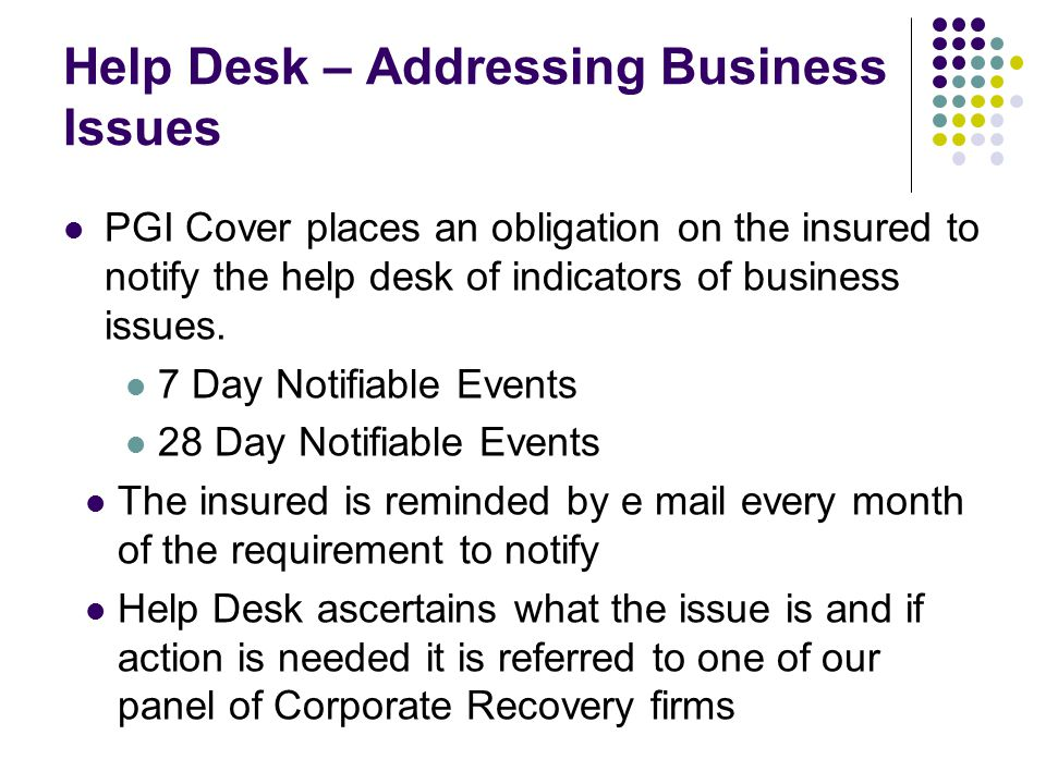Help Desk – Addressing Business Issues PGI Cover places an obligation on the insured to notify the help desk of indicators of business issues. 7 Day N