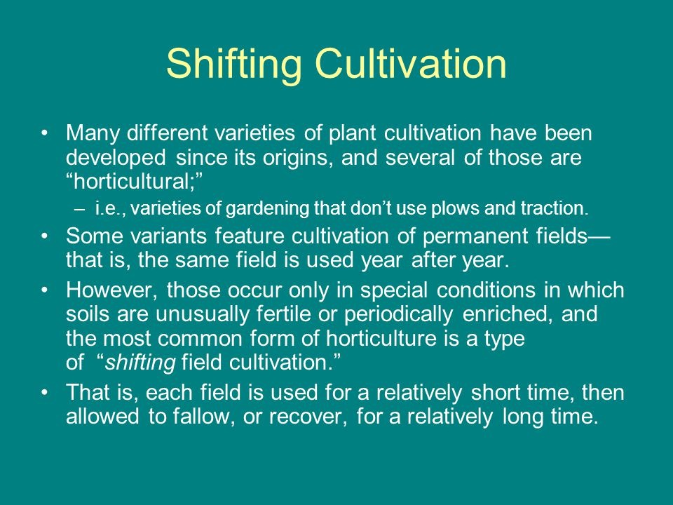 Shifting Cultivation Many different varieties of plant cultivation have been developed since its origins, and several of those are horticultural; –i.e., varieties of gardening that don't use plows and traction.