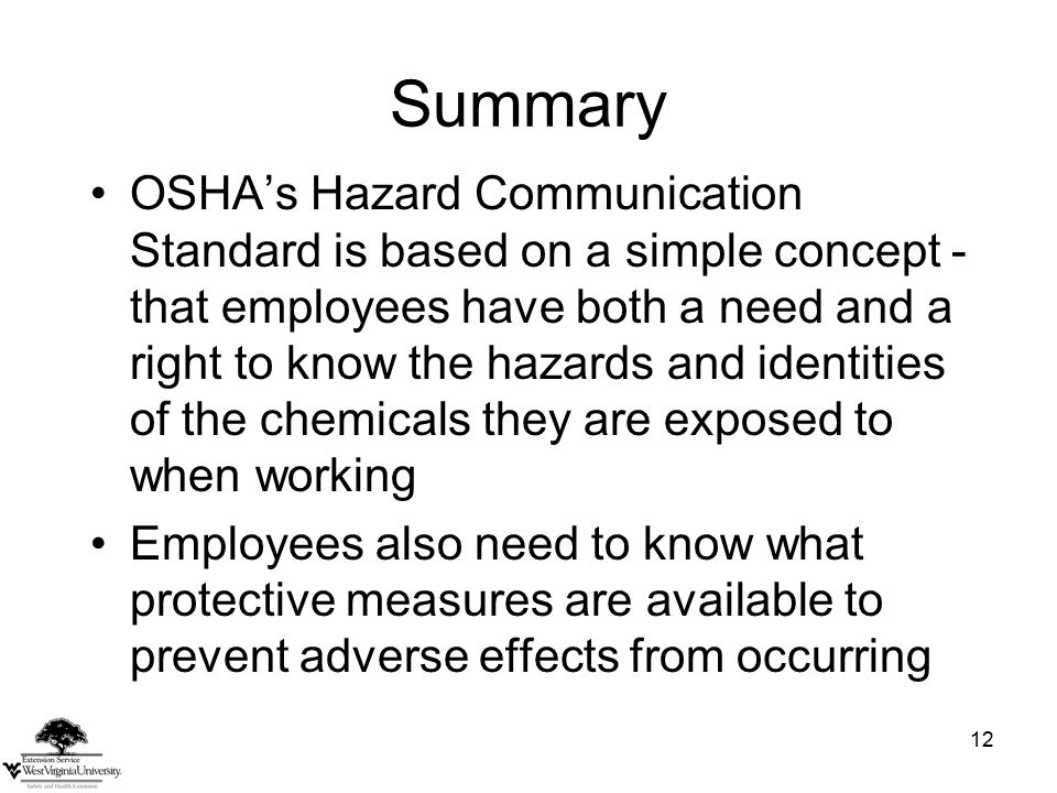 12 Summary OSHA's Hazard Communication Standard is based on a simple concept - that employees have both a need and a right to know the hazards and identities of the chemicals they are exposed to when working Employees also need to know what protective measures are available to prevent adverse effects from occurring