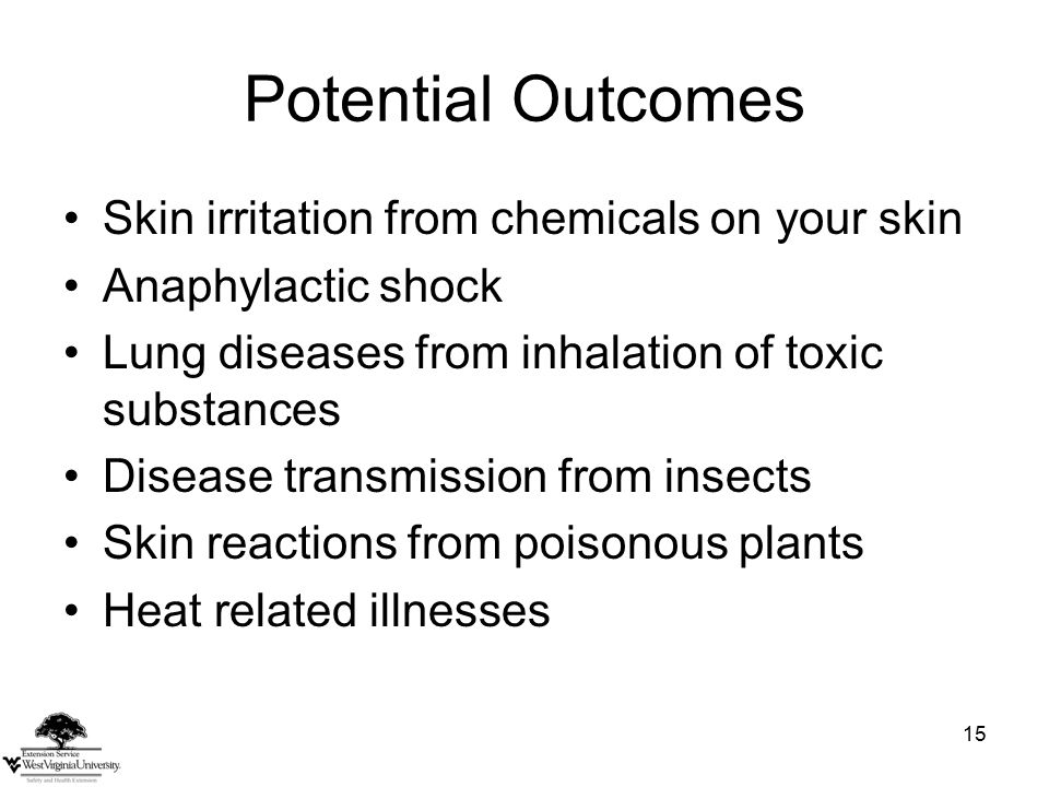 15 Potential Outcomes Skin irritation from chemicals on your skin Anaphylactic shock Lung diseases from inhalation of toxic substances Disease transmission from insects Skin reactions from poisonous plants Heat related illnesses