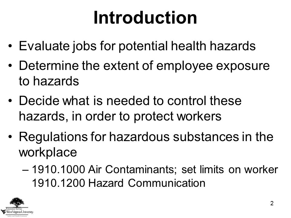 2 Introduction Evaluate jobs for potential health hazards Determine the extent of employee exposure to hazards Decide what is needed to control these hazards, in order to protect workers Regulations for hazardous substances in the workplace –1910.1000 Air Contaminants; set limits on worker 1910.1200 Hazard Communication