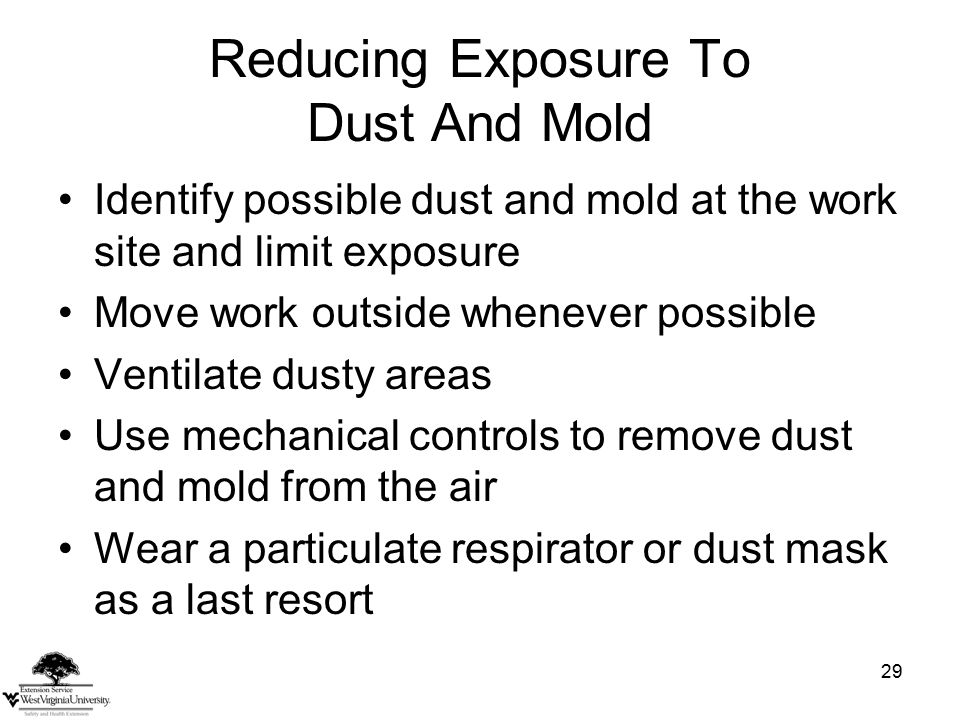 29 Reducing Exposure To Dust And Mold Identify possible dust and mold at the work site and limit exposure Move work outside whenever possible Ventilate dusty areas Use mechanical controls to remove dust and mold from the air Wear a particulate respirator or dust mask as a last resort