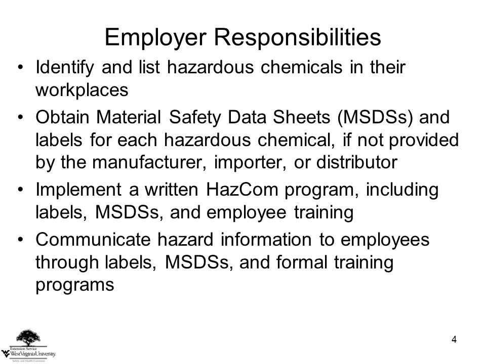 4 Employer Responsibilities Identify and list hazardous chemicals in their workplaces Obtain Material Safety Data Sheets (MSDSs) and labels for each hazardous chemical, if not provided by the manufacturer, importer, or distributor Implement a written HazCom program, including labels, MSDSs, and employee training Communicate hazard information to employees through labels, MSDSs, and formal training programs