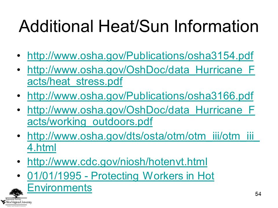 54 Additional Heat/Sun Information http://www.osha.gov/Publications/osha3154.pdf http://www.osha.gov/OshDoc/data_Hurricane_F acts/heat_stress.pdfhttp://www.osha.gov/OshDoc/data_Hurricane_F acts/heat_stress.pdf http://www.osha.gov/Publications/osha3166.pdf http://www.osha.gov/OshDoc/data_Hurricane_F acts/working_outdoors.pdfhttp://www.osha.gov/OshDoc/data_Hurricane_F acts/working_outdoors.pdf http://www.osha.gov/dts/osta/otm/otm_iii/otm_iii_ 4.htmlhttp://www.osha.gov/dts/osta/otm/otm_iii/otm_iii_ 4.html http://www.cdc.gov/niosh/hotenvt.html 01/01/1995 - Protecting Workers in Hot Environments01/01/1995 - Protecting Workers in Hot Environments