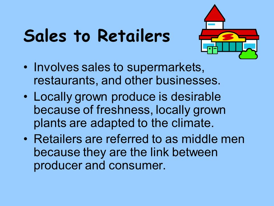 Sales to Retailers Involves sales to supermarkets, restaurants, and other businesses.