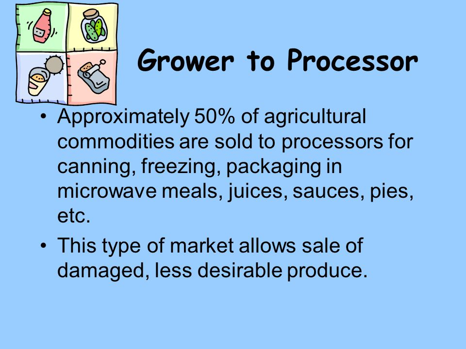 Grower to Processor Approximately 50% of agricultural commodities are sold to processors for canning, freezing, packaging in microwave meals, juices, sauces, pies, etc.