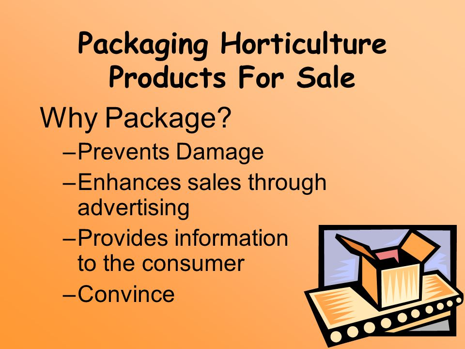 Packaging Horticulture Products For Sale Why Package? –Prevents Damage –Enhances sales through advertising –Provides information to the consumer –Conv