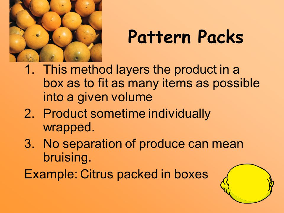 Pattern Packs 1.This method layers the product in a box as to fit as many items as possible into a given volume 2.Product sometime individually wrapped.