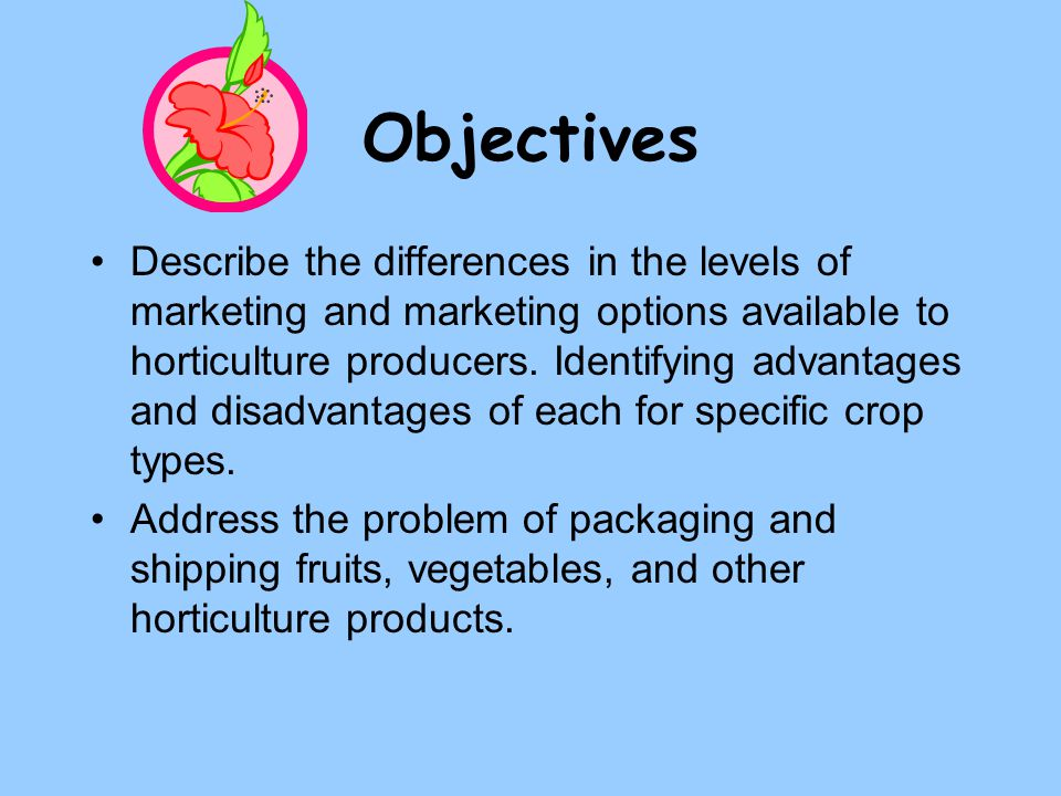 Objectives Describe the differences in the levels of marketing and marketing options available to horticulture producers. Identifying advantages and d