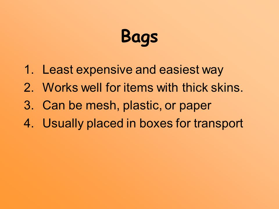 Bags 1.Least expensive and easiest way 2.Works well for items with thick skins.
