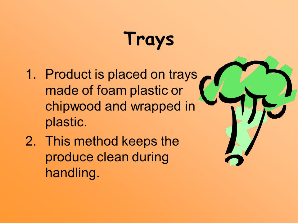 Trays 1.Product is placed on trays made of foam plastic or chipwood and wrapped in plastic. 2.This method keeps the produce clean during handling.