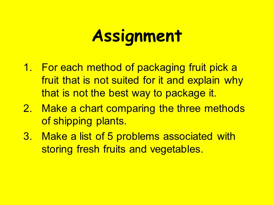 Assignment 1.For each method of packaging fruit pick a fruit that is not suited for it and explain why that is not the best way to package it. 2.Make