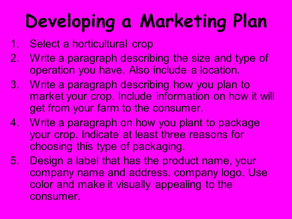 Developing a Marketing Plan 1.Select a horticultural crop 2.Write a paragraph describing the size and type of operation you have.
