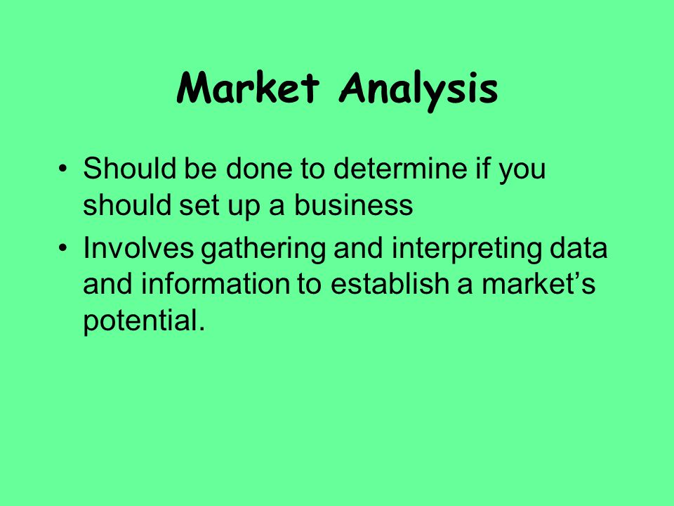 Market Analysis Should be done to determine if you should set up a business Involves gathering and interpreting data and information to establish a ma