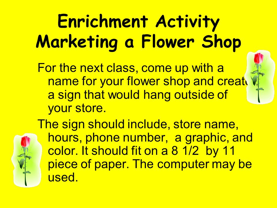 Enrichment Activity Marketing a Flower Shop For the next class, come up with a name for your flower shop and create a sign that would hang outside of