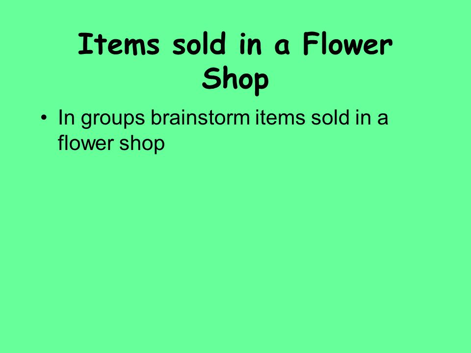 Items sold in a Flower Shop In groups brainstorm items sold in a flower shop
