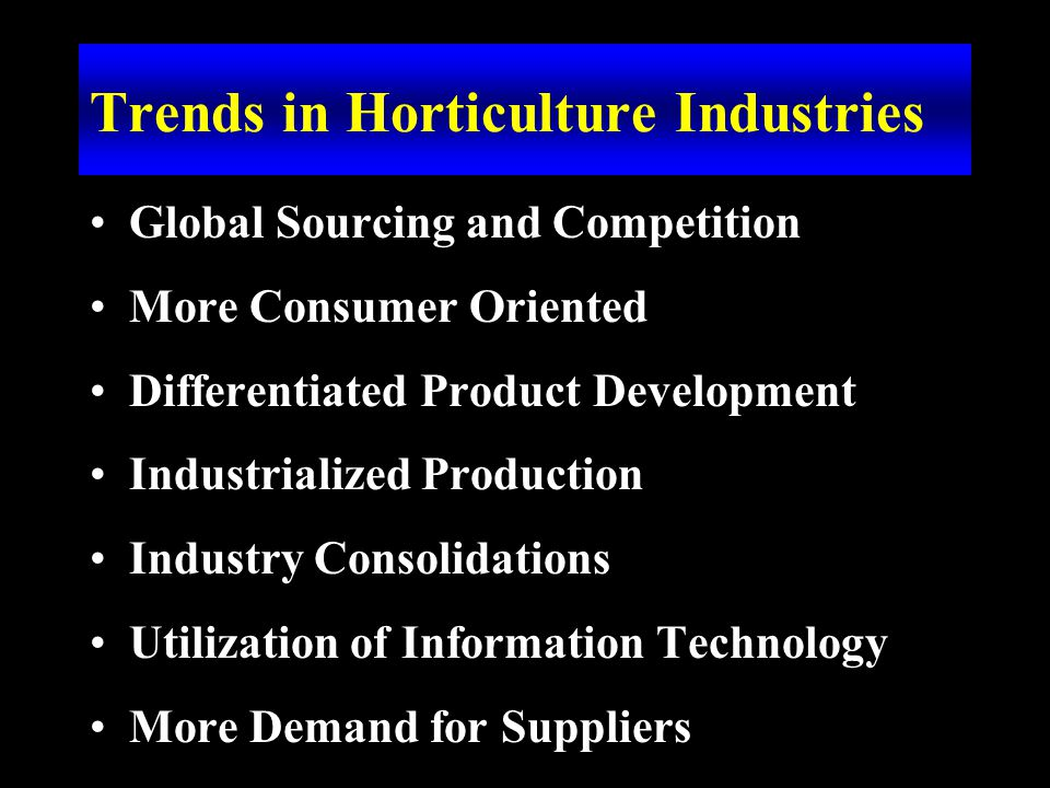 Trends in Horticulture Industries Global Sourcing and Competition More Consumer Oriented Differentiated Product Development Industrialized Production Industry Consolidations Utilization of Information Technology More Demand for Suppliers