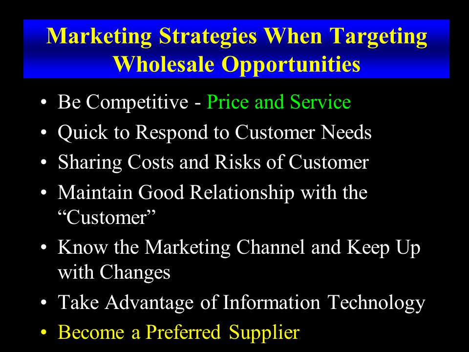 Marketing Strategies When Targeting Wholesale Opportunities Be Competitive - Price and Service Quick to Respond to Customer Needs Sharing Costs and Risks of Customer Maintain Good Relationship with the Customer Know the Marketing Channel and Keep Up with Changes Take Advantage of Information Technology Become a Preferred Supplier