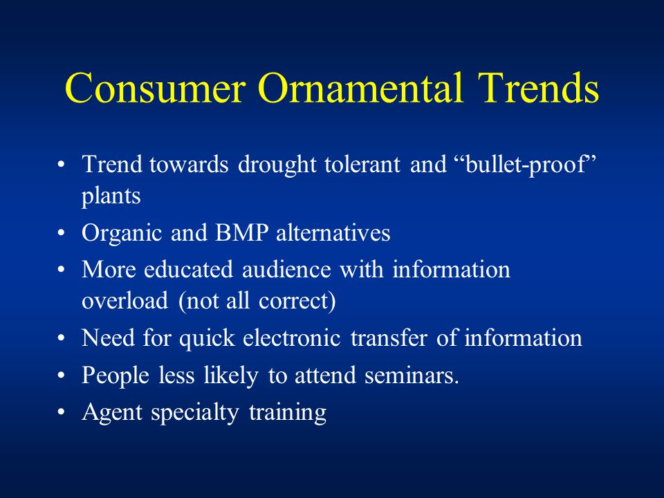 Consumer Ornamental Trends Trend towards drought tolerant and bullet-proof plants Organic and BMP alternatives More educated audience with information overload (not all correct) Need for quick electronic transfer of information People less likely to attend seminars.