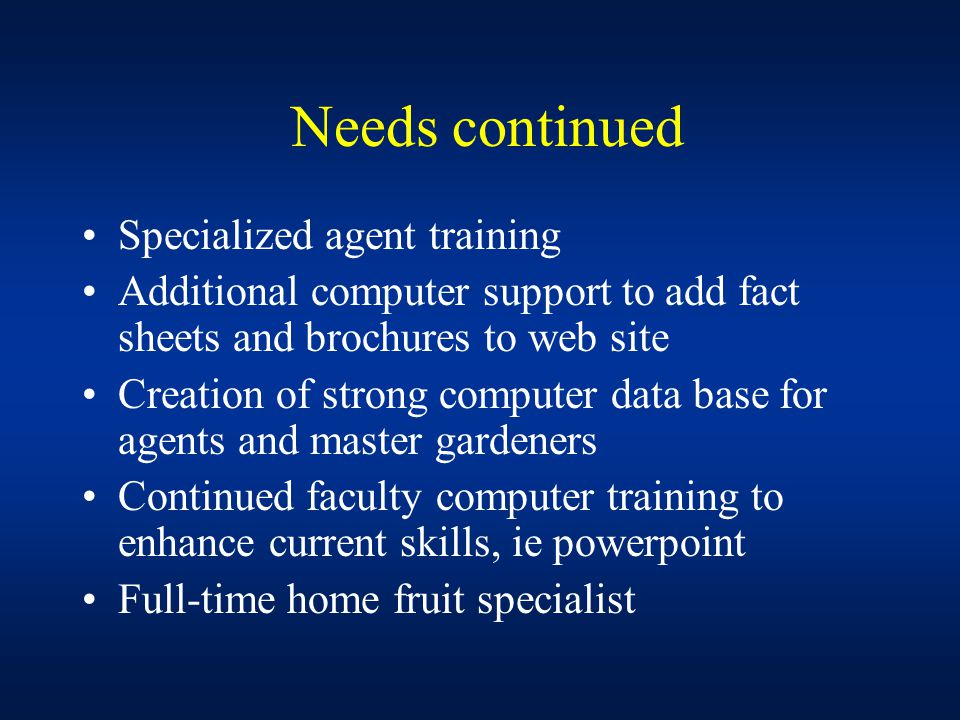 Needs continued Specialized agent training Additional computer support to add fact sheets and brochures to web site Creation of strong computer data base for agents and master gardeners Continued faculty computer training to enhance current skills, ie powerpoint Full-time home fruit specialist