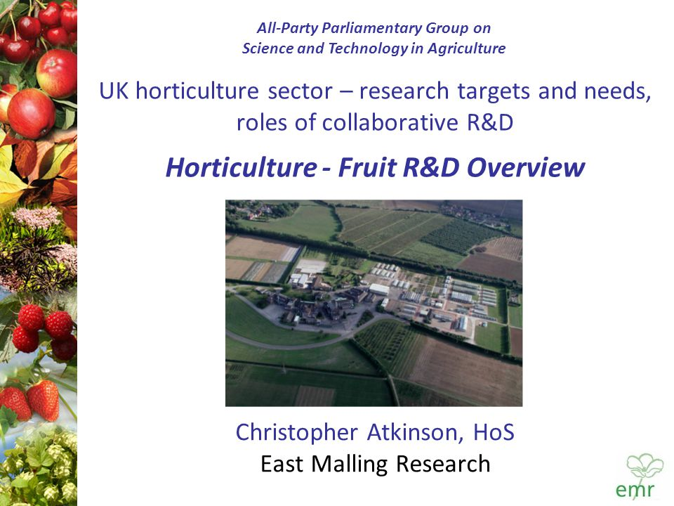 UK horticulture sector – research targets and needs, roles of collaborative R&D Horticulture - Fruit R&D Overview Christopher Atkinson, HoS East Malling Research All-Party Parliamentary Group on Science and Technology in Agriculture