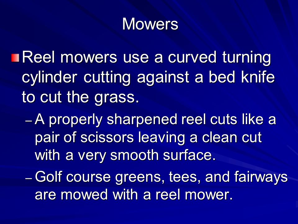 Mowers Reel mowers use a curved turning cylinder cutting against a bed knife to cut the grass.
