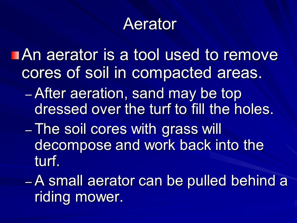 Aerator An aerator is a tool used to remove cores of soil in compacted areas.