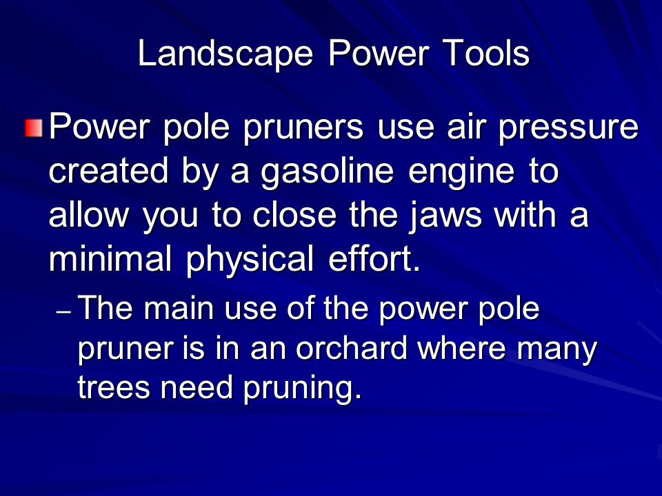 Landscape Power Tools Power pole pruners use air pressure created by a gasoline engine to allow you to close the jaws with a minimal physical effort.