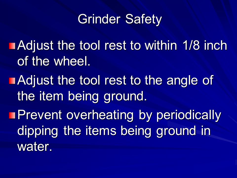 Grinder Safety Adjust the tool rest to within 1/8 inch of the wheel.