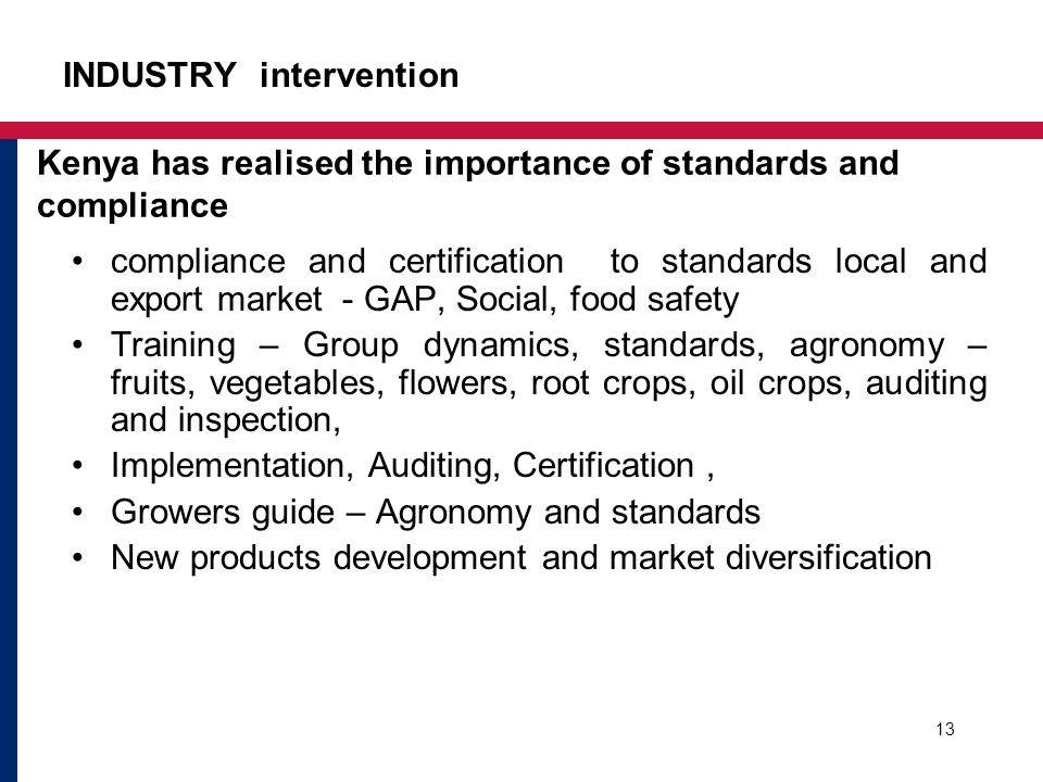 INDUSTRY intervention compliance and certification to standards local and export market - GAP, Social, food safety Training – Group dynamics, standards, agronomy – fruits, vegetables, flowers, root crops, oil crops, auditing and inspection, Implementation, Auditing, Certification, Growers guide – Agronomy and standards New products development and market diversification 13 Kenya has realised the importance of standards and compliance