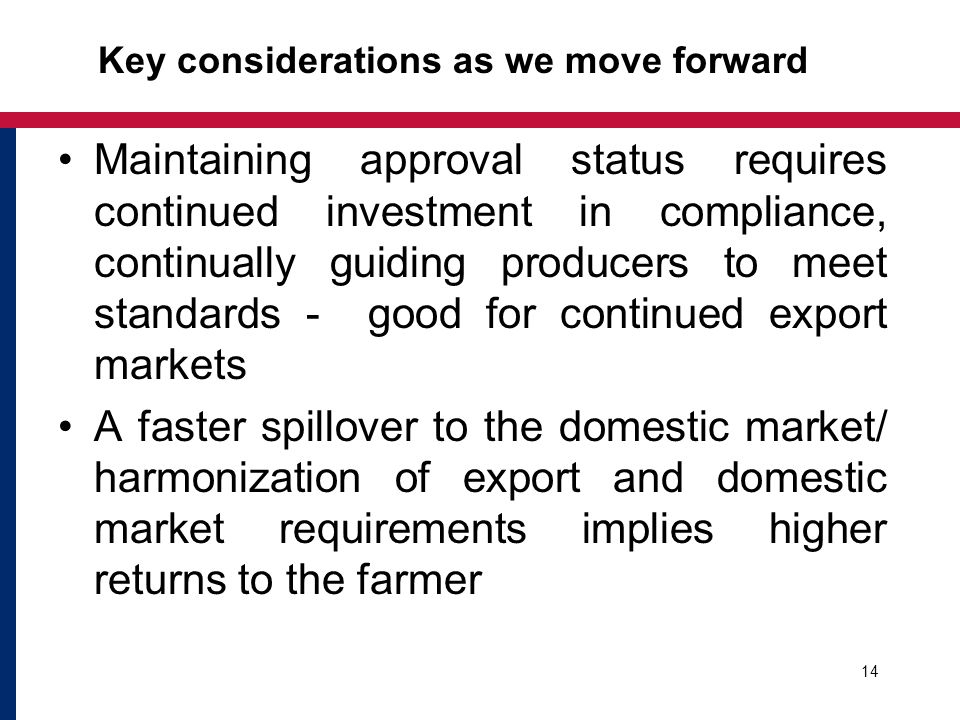 Maintaining approval status requires continued investment in compliance, continually guiding producers to meet standards - good for continued export markets A faster spillover to the domestic market/ harmonization of export and domestic market requirements implies higher returns to the farmer Key considerations as we move forward 14